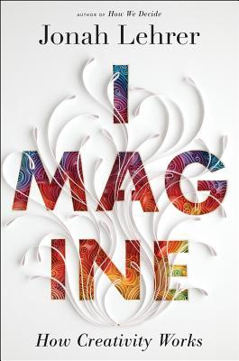 Imagine: How Creativity Works, Jonah Lehrer