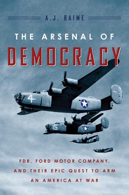 The Arsenal of Democracy: FDR, Detroit, and an Epic Quest to Arm an America at War, A.J. Baime