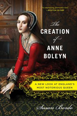 Image for The Creation of Anne Boleyn: A New Look at Englands Most Notorious Queen