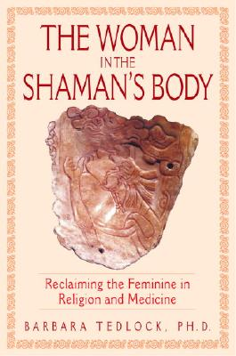 The Woman in the Shaman's Body: Reclaiming the Feminine in Religion and Medicine, BARBARA PHD TEDLOCK