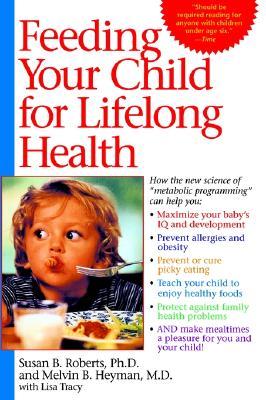 Feeding Your Child for Lifelong Health: Birth Through Age Six, Susan Roberts; Melvin B. Heyman