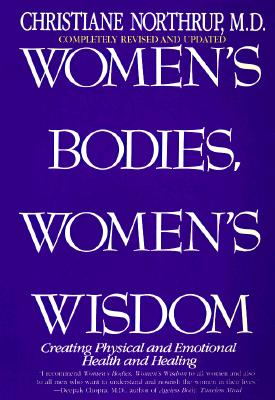Women's Bodies, Women's Wisdom: Creating Physical and Emotional Health and Healing, Northrup M.D., Christiane