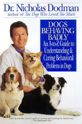Dogs Behaving Badly: An A-Z Guide to Understanding and Curing Behavorial Problems in Dogs, Nicholas Dodman