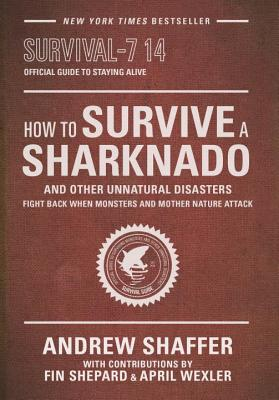 How to Survive a Sharknado and Other Unnatural Disasters: Fight Back When Monsters and Mother Nature Attack, Andrew Shaffer