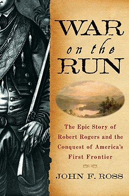 War on the Run: The Epic Story of Robert Rogers and the Conquest of America's First Frontier, Ross, John F.