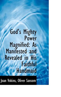 God's Mighty Power Magnified: As Manifested and Revealed in His Faithful Handmaid, Vokins, Joan