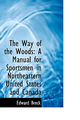 The Way of the Woods: A Manual for Sportsmen in Northeastern United States and Canada, Breck, Edward