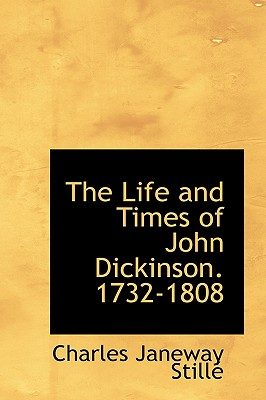 The Life and Times of John Dickinson. 1732-1808, Stillé, Charles Janeway