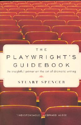 The Playwright's Guidebook: An Insightful Primer on the Art of Dramatic Writing, Stuart Spencer