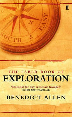 Faber Book of Exploration : An Anthology of Worlds Revealed By Explorers Through the Ages, Allen, Benedict (Editor)