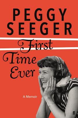 First Time Ever: A Memoir, Seeger, Peggy; Seeger, Peggy