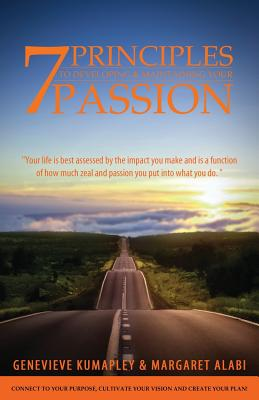 7 Principles to Developing and Maintaining Your Passion: Connect to Your Purpose. Cultivate Your Vision. Create Your Plan, Kumapley, Genevieve; Alabi, Margaret