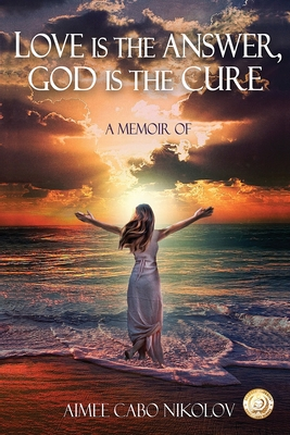 Image for Love Is the Answer, God Is the Cure: A True Story of Abuse, Betrayal and Unconditional Love