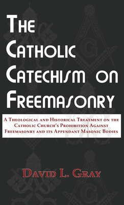 Image for The Catholic Catechism on Freemasonry: A Theological and Historical Treatment on the Catholic Church's Prohibition Against Freemasonry and its Appendant Masonic Bodies