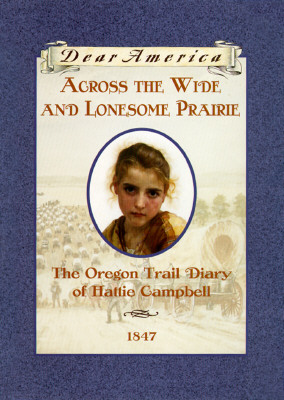 Across the Wide and Lonesome Prairie: The Oregon Trail Diary of Hattie Campbell, 1847 (Dear America), KRISTIANA GREGORY