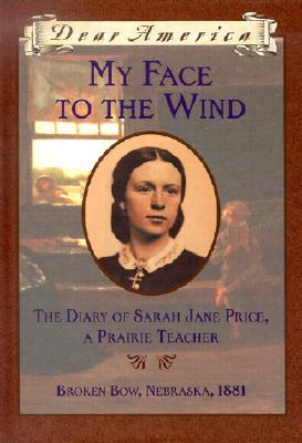 Image for My Face to the Wind: the Diary of Sarah Jane Price, a Prairie Teacher, Broken Bow, Nebraska 1881 (Dear America Series)