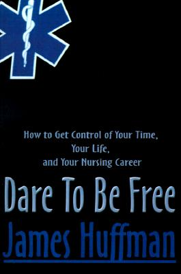 Dare To Be Free: How to Get Control of Your Time, Your Life, and Your Nursing Career, Huffman, James