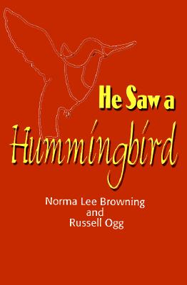He Saw a Hummingbird: How the Tiniest Bird and a Man's Indomitable Spirit Combined to Bring about a Miracle, Browning, Norma Lee