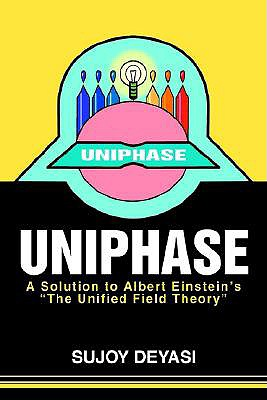 "Uniphase: A Solution to Albert Einsteins ""The Unified Field Theory, Deyasi, Sujoy"
