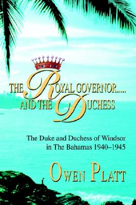 The Royal Governor.....and The Duchess: The Duke and Duchess of Windsor in The Bahamas 1940-1945, Platt, Owen