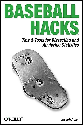 Baseball Hacks: Tips & Tools for Analyzing and Winning with Statistics, Adler, Joseph