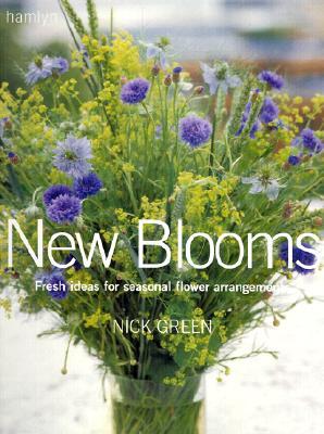 New Blooms: Fresh Ideas for Seasonal Flower Arrangements, Green, Nick