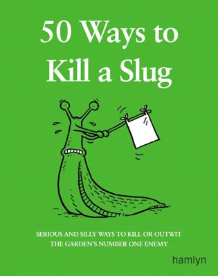 Image for 50 Ways to Kill a Slug: Serious and Silly Ways to Kill or Outwit the Garden's Number One Enemy