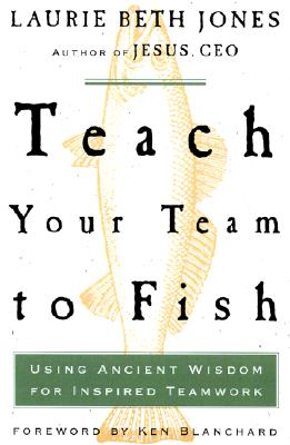 Image for Teach Your Team to Fish: Using Ancient Wisdom for Inspired Teamwork