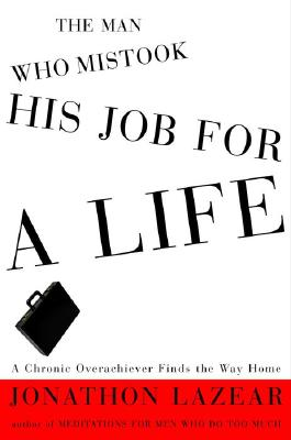 The Man Who Mistook His Job for a Life: A Chronic Overachiever Finds the Way Home, Lazear, Jonathon