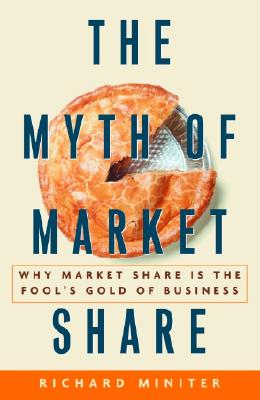 Image for The Myth of Market Share: Why Market Share Is the Fool's Gold of Business (Crown Business Briefings)