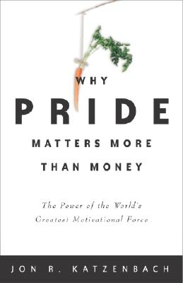Why Pride Matters More Than Money: The Power of the World's Greatest Motivational Force, Katzenbach, Jon R.