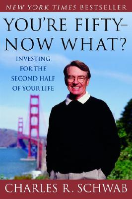 You're Fifty--Now What? Investing for the Second Half of Your Life, Charles Schwab