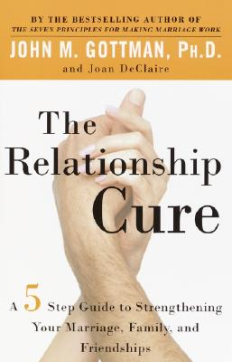 Relationship Cure : A Five-Step Guide to Strengthening Your Marriage, Family, and Friendships, JOHN GOTTMAN, JOAN DECLAIRE