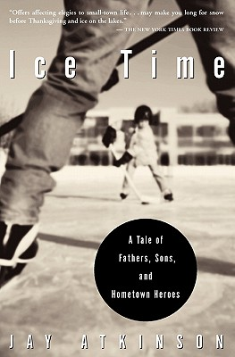 Ice Time: A Tale Of Fathers, Sons, And Hometown He, Atkinson, Jay