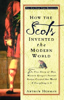 How the Scots Invented the Modern World: The True Story of How Western Europe's Poorest Nation Created Our World & Everything in It, Herman, Arthur