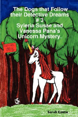 The Dogs That Follow Their Detective Dreams # 3: Syleria Susae and Vanessa Pana's Unicorn Mystery, Cantu, Sarah