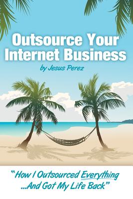 "Outsource Your Internet Business: ""How I Outsourced Everything...And Got My Life Back"", Perez, Jesus A"
