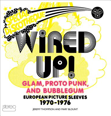 Wired Up!: Glam Proto Punk and Bubblegum European Picture Sleeves 1970-1976, Thompson, Jeremy; Blount, Mary