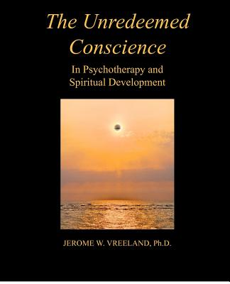 The Unredeemed Conscience In Psychotherapy and Spiratual Development, Jerome W. Vreeland, Ph.D.