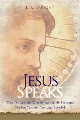 Image for JESUS SPEAKS WITH THE DISCIPLES WHO FOLLOWED IN HIS FOOTSTEPS: LOST YEARS & TEACHINGS