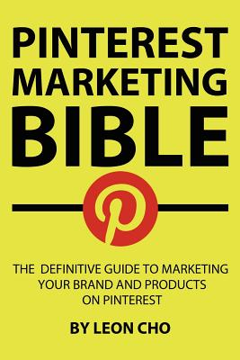 Pinterest Marketing Bible: The Definitive Guide to Marketing Your Brand and Products on Pinterest (Volume 1), Cho, Leon