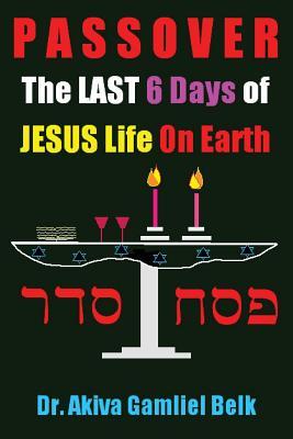 PASSOVER, The LAST SIX DAYS Of Jesus Life On Earth (Volume 2), Belk, Dr Akiva Gamliel