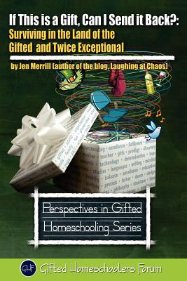 If This is a Gift, Can I Send it Back?: Surviving in the Land of the Gifted and Twice Exceptional, Jen Merrill