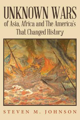 Unknown Wars of Asia, Africa and The America's That Changed History: Unknown Wars of Asia, Africa, and the America's That Changed History, Johnson, Steven M.