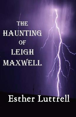 The Haunting of Leigh Maxwell: A story well-calculated to keep you in suspense, Luttrell, Esther