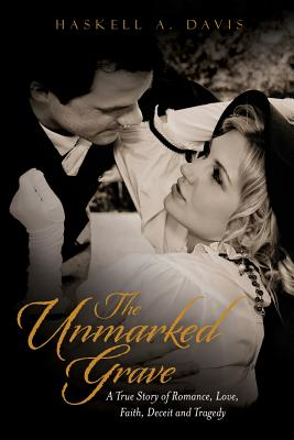The Unmarked Grave: A True Story of Romance, Love, Faith, Deceit and Tragedy, Davis, Haskell A.