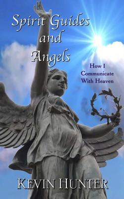 Spirit Guides and Angels: How I Communicate With Heaven, Hunter, Kevin