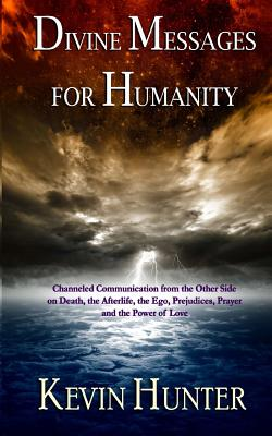 Divine Messages for Humanity: Channeled Communication from the Other Side on Death, the Afterlife, the Ego, Prejudices, Prayer and the Power of Love, Hunter, Kevin