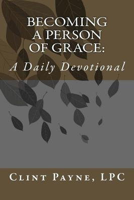 Becoming A Person of Grace: A Daily Devotional, Payne LPC, Clint