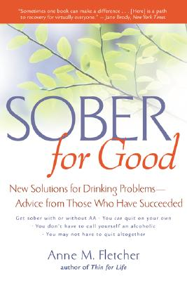 Sober for Good: New Solutions for Drinking Problems -- Advice from Those Who Have Succeeded, ANNE M. FLETCHER